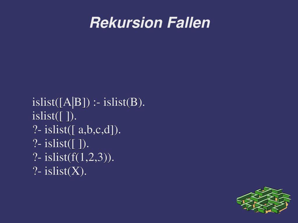 Rekursion Fallen islist([A|B]) :- islist(B). islist([ ]).